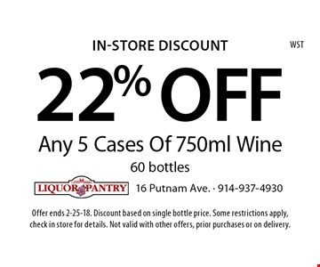 In-Store Discount 22% OFF Any 5 Cases Of 750ml Wine, 60 bottles. Offer ends 2-25-18. Discount based on single bottle price. Some restrictions apply, check in store for details. Not valid with other offers, prior purchases or on delivery.