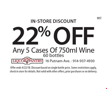 In-Store Discount 22% OFF Any 5 Cases Of 750ml Wine 60 bottles. Offer ends 4/22/18. Discount based on single bottle price. Some restrictions apply, check in store for details. Not valid with other offers, prior purchases or on delivery. WST