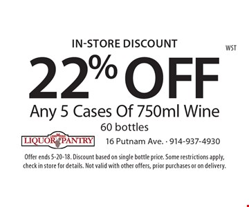 In-Store Discount: 22% OFF Any 5 Cases Of 750ml Wine 60 bottles. Offer ends 5-20-18. Discount based on single bottle price. Some restrictions apply, check in store for details. Not valid with other offers, prior purchases or on delivery.