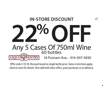 In-Store Discount 22% OFF Any 5 Cases Of 750ml Wine 60 bottles. Offer ends 5-13-18. Discount based on single bottle price. Some restrictions apply, check in store for details. Not valid with other offers, prior purchases or on delivery.