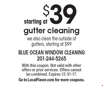 $39 gutter cleaning we also clean the outside of gutters, starting at $99. With this coupon. Not valid with other offers or prior services. Offers cannot be combined. Expires 12-31-17. Go to LocalFlavor.com for more coupons.