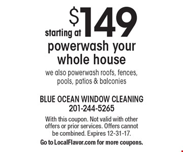 $149 powerwash your whole house we also powerwash roofs, fences, pools, patios & balconies. With this coupon. Not valid with other offers or prior services. Offers cannot be combined. Expires 12-31-17. Go to LocalFlavor.com for more coupons.