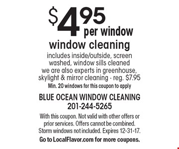 $4.95 window cleaning includes inside/outside, screen washed, window sills cleaned we are also experts in greenhouse, skylight & mirror cleaning - reg. $7.95 Min. 20 windows for this coupon to apply. With this coupon. Not valid with other offers or prior services. Offers cannot be combined. Storm windows not included. Expires 12-31-17. Go to LocalFlavor.com for more coupons.