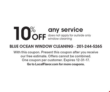 10% Off any service. Does not apply for outside only window cleaning. With this coupon. Present this coupon after you receive our free estimate. Offers cannot be combined. One coupon per customer. Expires 12-31-17. Go to LocalFlavor.com for more coupons.
