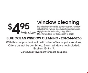 $4.95 /window window cleaning. Includes inside/outside, screen washed, window sills cleaned, we are also experts in greenhouse, skylight & mirror cleaning. Reg. $7.95. Min. 20 windows for this coupon to apply. With this coupon. Not valid with other offers or prior services. Offers cannot be combined. Storm windows not included. Expires 12-31-17. Go to LocalFlavor.com for more coupons.