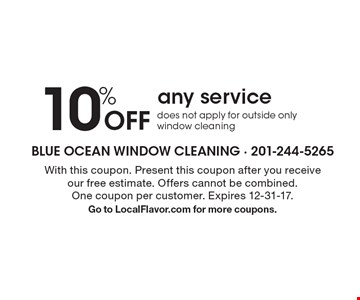 10% Off any service does not apply for outside only window cleaning. With this coupon. Present this coupon after you receive our free estimate. Offers cannot be combined. One coupon per customer. Expires 12-31-17. Go to LocalFlavor.com for more coupons.