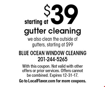 $39 gutter cleaning. We also clean the outside of gutters, starting at $99. With this coupon. Not valid with other offers or prior services. Offers cannot be combined. Expires 12-31-17. Go to LocalFlavor.com for more coupons.