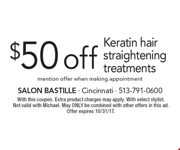 $50 off Keratin hair straightening treatments. Mention offer when making appointment. With this coupon. Extra product charges may apply. With select stylist. Not valid with Michael. May only be combined with other offers in this ad. Offer expires 10/31/17.