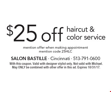 $25 off haircut & color service. Mention offer when making appointment. Mention code 25HLC. With this coupon. Valid with designer stylist only. Not valid with Michael. May only be combined with other offer in this ad. Expires 10/31/17.