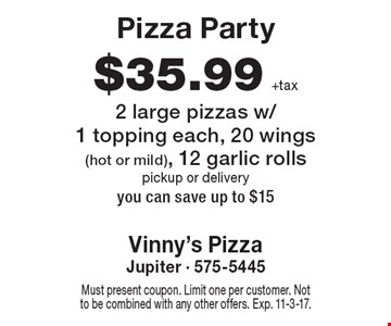 Pizza Party $35.99 +tax 2 large pizzas w/1 topping each, 20 wings (hot or mild), 12 garlic rolls pickup or delivery you can save up to $15. Must present coupon. Limit one per customer. Not to be combined with any other offers. Exp. 11-3-17.