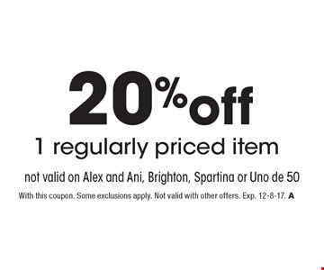 20%off 1 regularly priced item. Not valid on Alex and Ani, Brighton, Spartina or Uno de 50. With this coupon. Some exclusions apply. Not valid with other offers. Exp. 12-8-17. A