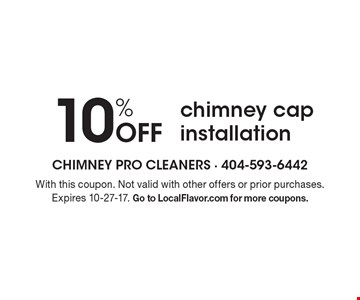 10% off chimney cap installation. With this coupon. Not valid with other offers or prior purchases. Expires 10-27-17. Go to LocalFlavor.com for more coupons.