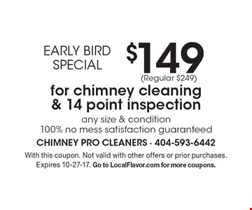 EARLY BIRD SPECIAL $149 for chimney cleaning & 14 point inspection. Any size & condition. 100% no mess. Satisfaction guaranteed (Regular $249). With this coupon. Not valid with other offers or prior purchases. Expires 10-27-17. Go to LocalFlavor.com for more coupons.