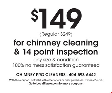 $149 for chimney cleaning & 14 point inspection any size & condition 100% no mess satisfaction guaranteed (Regular $249). With this coupon. Not valid with other offers or prior purchases. Expires 2-9-18. Go to LocalFlavor.com for more coupons.