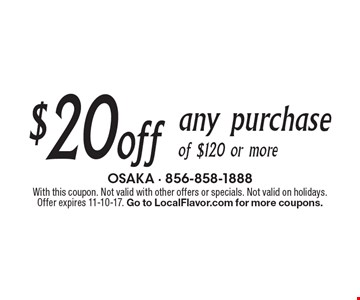 $20 off any purchase of $120 or more. With this coupon. Not valid with other offers or specials. Not valid on holidays. Offer expires 11-10-17. Go to LocalFlavor.com for more coupons.