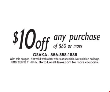 $10 off any purchase of $60 or more. With this coupon. Not valid with other offers or specials. Not valid on holidays. Offer expires 11-10-17. Go to LocalFlavor.com for more coupons.