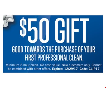 $50 gift good towards the purchase of your first professional clean. Minimum 2-hour clean. No cash value. New customers only. Cannot be combined with other offers. Expires 12-29-17.Code: CLIP17