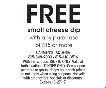 Free small cheese dip with any purchase of $15 or more . With this coupon. DINE IN ONLY. Valid at both locations. DINNER ONLY. One coupon per table or group. Happy hour drink prices do not apply when using coupons. Not valid with other offers, specials or discounts. Expires 10-27-17.