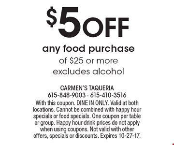 $5 off any food purchase of $25 or more, excludes alcohol. With this coupon. DINE IN ONLY. Valid at both locations. Cannot be combined with happy hour specials or food specials. One coupon per table or group. Happy hour drink prices do not apply when using coupons. Not valid with other offers, specials or discounts. Expires 10-27-17.