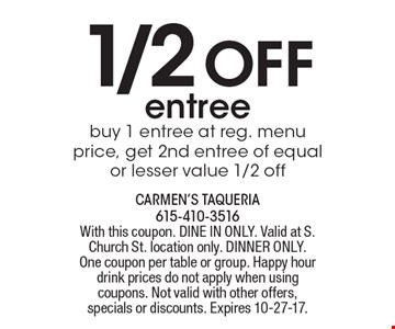 1/2 off entree. Buy 1 entree at reg. menu price, get 2nd entree of equal or lesser value 1/2 off. With this coupon. DINE IN ONLY. Valid at S. Church St. location only. DINNER ONLY. One coupon per table or group. Happy hour drink prices do not apply when using coupons. Not valid with other offers, specials or discounts. Expires 10-27-17.
