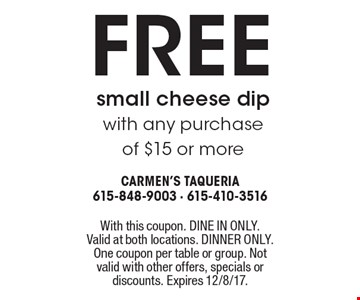 Free small cheese dip with any purchase of $15 or more . With this coupon. DINE IN ONLY. Valid at both locations. DINNER ONLY. One coupon per table or group. Not valid with other offers, specials or discounts. Expires 12/8/17.