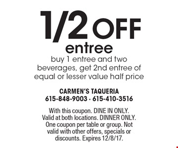 1/2 off entree. Buy 1 entree and two beverages, get 2nd entree of equal or lesser value half price. With this coupon. DINE IN ONLY. Valid at both locations. DINNER ONLY. One coupon per table or group. Not valid with other offers, specials or discounts. Expires 12/8/17.