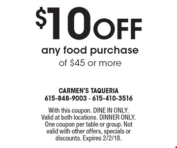$10 off any food purchase of $45 or more. With this coupon. DINE IN ONLY. Valid at both locations. DINNER ONLY. One coupon per table or group. Not valid with other offers, specials or discounts. Expires 2/2/18.