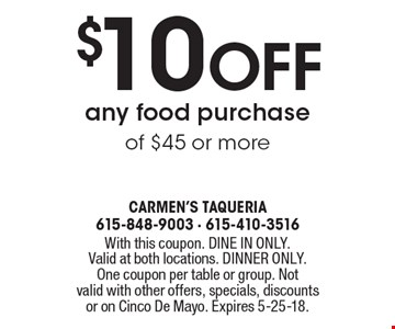 $10 off any food purchase of $45 or more. With this coupon. DINE IN ONLY. Valid at both locations. DINNER ONLY. One coupon per table or group. Not valid with other offers, specials, discounts or on Cinco De Mayo. Expires 5-25-18.