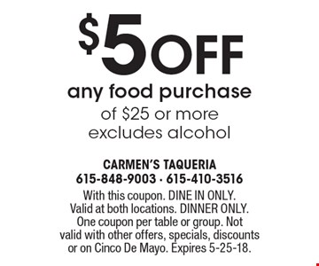 $5 off any food purchase of $25 or more. Excludes alcohol. With this coupon. DINE IN ONLY. Valid at both locations. DINNER ONLY. One coupon per table or group. Not valid with other offers, specials, discounts or on Cinco De Mayo. Expires 5-25-18.
