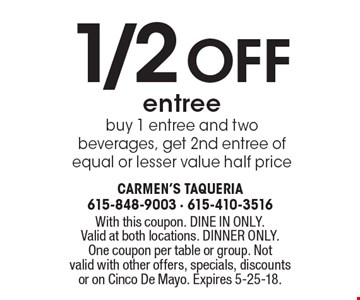 1/2 off entree. Buy 1 entree and two beverages, get 2nd entree of equal or lesser value half price. With this coupon. DINE IN ONLY. Valid at both locations. DINNER ONLY. One coupon per table or group. Not valid with other offers, specials, discounts or on Cinco De Mayo. Expires 5-25-18.