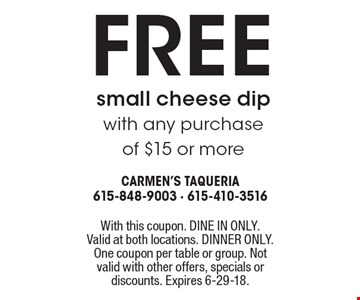 Free small cheese dip with any purchase of $15 or more . With this coupon. DINE IN ONLY. Valid at both locations. DINNER ONLY. One coupon per table or group. Not valid with other offers, specials or discounts. Expires 6-29-18.