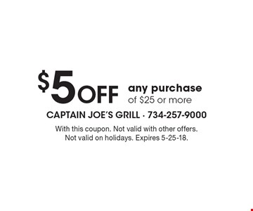 $5 Off any purchase of $25 or more. With this coupon. Not valid with other offers. Not valid on holidays. Expires 5-25-18.