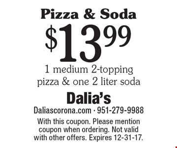 Pizza & Soda. $13.99 1 medium 2-topping pizza & one 2 liter soda. With this coupon. Please mention coupon when ordering. Not valid with other offers. Expires 12-31-17.