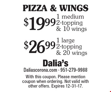PIZZA & WINGS. $19.99 1 medium 2-topping & 10 wings. $26.99 1 large 2-topping & 20 wings. With this coupon. Please mention coupon when ordering. Not valid with other offers. Expires 12-31-17.