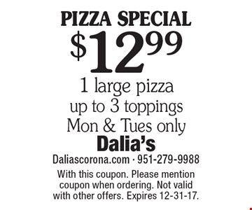 PIZZA SPECIAL. $12.99 1 large pizza, up to 3 toppings. Mon & Tues only. With this coupon. Please mention coupon when ordering. Not valid with other offers. Expires 12-31-17.