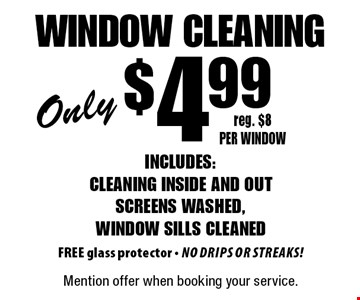 Only $4.99 window cleaning. Includes: cleaning inside and out screens washed, window sills cleaned FREE glass protector - No drips or streaks! reg. $8 per window. Mention offer when booking your service.