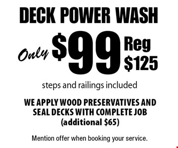 Only $99 deck power wash steps and railings included. We apply wood preservatives and seal decks with complete job (additional $65) Reg $125. Mention offer when booking your service.