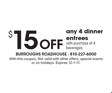 $15 Off any 4 dinner entrees with purchase of 4 beverages. With this coupon. Not valid with other offers, special events or on holidays. Expires 12-1-17.