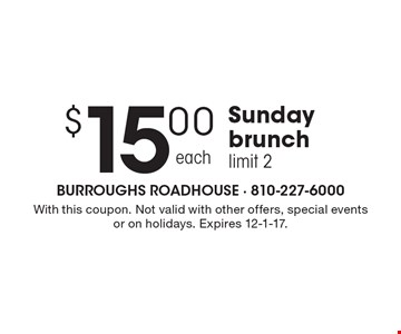 $15.00 Sunday brunch. Limit 2. With this coupon. Not valid with other offers, special events or on holidays. Expires 12-1-17.