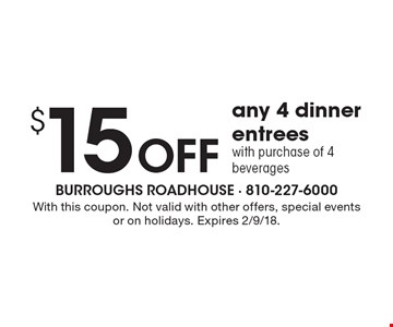 $15 off any 4 dinner entrees with purchase of 4 beverages. With this coupon. Not valid with other offers, special events or on holidays. Expires 2/9/18.