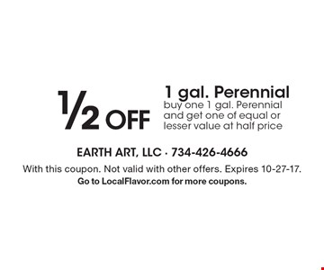 1/2 OFF 1 gal. Perennial buy one 1 gal. Perennial and get one of equal or lesser value at half price. With this coupon. Not valid with other offers. Expires 10-27-17. Go to LocalFlavor.com for more coupons.