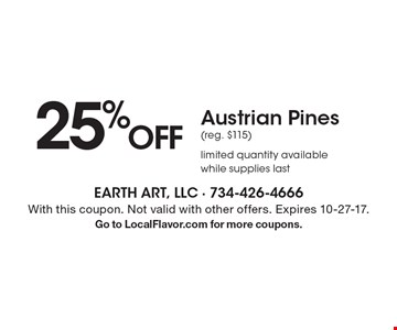 25% OFF Austrian Pines (reg. $115) limited quantity available while supplies last. With this coupon. Not valid with other offers. Expires 10-27-17. Go to LocalFlavor.com for more coupons.