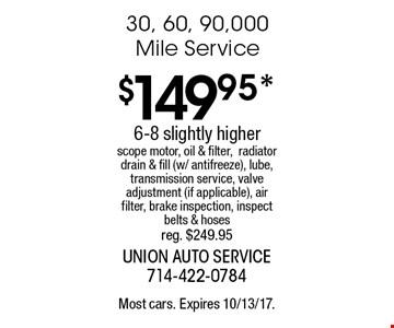 $149.95* 30, 60, 90,000 Mile Service. 6-8 slightly higher. Scope motor, oil & filter,radiator drain & fill (w/ antifreeze), lube, transmission service, valve adjustment (if applicable), air filter, brake inspection, inspect belts & hoses reg. $249.95. Most cars. Expires 10/13/17.