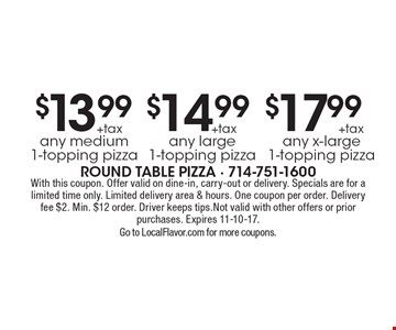 $13.99 +tax any medium 1-topping pizza,  $14.99 +tax  any large 1-topping pizza, $17.99 + tax any x-large 1-topping pizza. With this coupon. Offer valid on dine-in, carry-out or delivery. Specials are for a limited time only. Limited delivery area & hours. One coupon per order. Delivery fee $2. Min. $12 order. Driver keeps tips. Not valid with other offers or prior purchases. Expires 11-10-17. Go to LocalFlavor.com for more coupons.