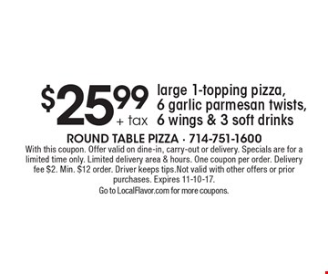 $25.99 + tax large 1-topping pizza, 6 garlic parmesan twists, 6 wings & 3 soft drinks. With this coupon. Offer valid on dine-in, carry-out or delivery. Specials are for a limited time only. Limited delivery area & hours. One coupon per order. Delivery fee $2. Min. $12 order. Driver keeps tips.Not valid with other offers or prior purchases. Expires 11-10-17.Go to LocalFlavor.com for more coupons.