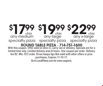 $17.99 + tax any medium specialty pizza, $19.99 + tax any large specialty pizza, $22.99 +tax any x-large specialty pizza. With this coupon. Offer valid on dine-in, carry-out or delivery. Specials are for a limited time only. Limited delivery area & hours. One coupon per order. Delivery fee $2. Min. $12 order. Driver keeps tips.Not valid with other offers or prior purchases. Expires 11-10-17. Go to LocalFlavor.com for more coupons.