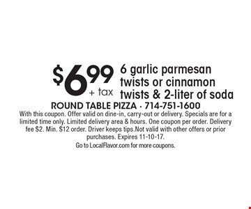 $6.99 + tax 6 garlic parmesan twists or cinnamon twists & 2-liter of soda. With this coupon. Offer valid on dine-in, carry-out or delivery. Specials are for a limited time only. Limited delivery area & hours. One coupon per order. Delivery fee $2. Min. $12 order. Driver keeps tips. Not valid with other offers or prior purchases. Expires 11-10-17. Go to LocalFlavor.com for more coupons.