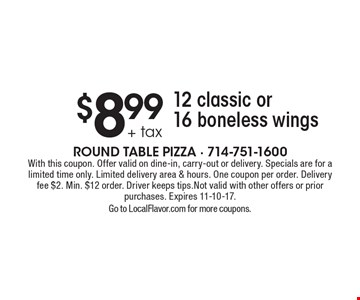 $8.99 + tax 12 classic or 16 boneless wings. With this coupon. Offer valid on dine-in, carry-out or delivery. Specials are for a limited time only. Limited delivery area & hours. One coupon per order. Delivery fee $2. Min. $12 order. Driver keeps tips. Not valid with other offers or prior purchases. Expires 11-10-17. Go to LocalFlavor.com for more coupons.