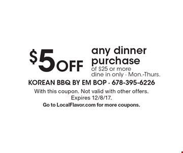 $5 Off any dinner purchase of $25 or more dine in only - Mon.-Thurs.. With this coupon. Not valid with other offers. Expires 12/8/17.Go to LocalFlavor.com for more coupons.