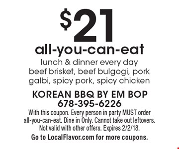$21 all-you-can-eat lunch & dinner every day. Beef brisket, beef bulgogi, pork galbi, spicy pork, spicy chicken. With this coupon. Every person in party MUST order all-you-can-eat. Dine in Only. Cannot take out leftovers. Not valid with other offers. Expires 2/2/18. Go to LocalFlavor.com for more coupons.